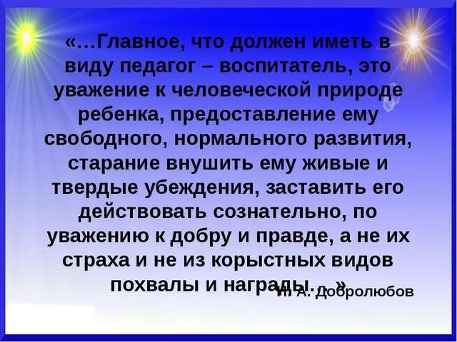 «…Главное, что должен иметь в виду педагог – воспитатель, это уважение к чело...