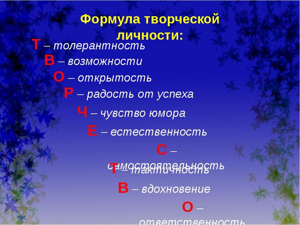 Формула творческой личности: Т – толерантность В – возможности О – открытость...