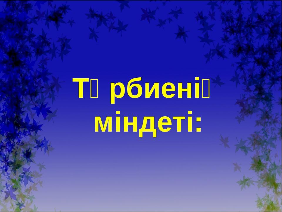 Тәрбиенiң мiндетi: