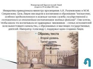 Императорский Царскосельский Лицей открылся 19 октября 1811 года. Инициатива