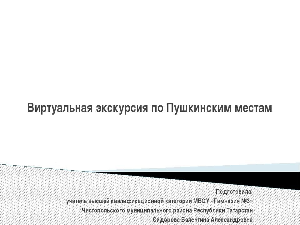 Виртуальная экскурсия по Пушкинским местам Подготовила: учитель высшей квали...