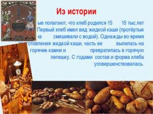 Ученые полагают, что хлеб родился 15 15 тыс.лет назад. Первый хлеб имел ви
