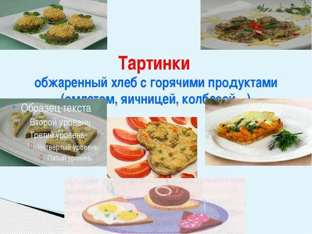 Тартинки обжаренный хлеб с горячими продуктами (омлетом, яичницей, колбасой…)