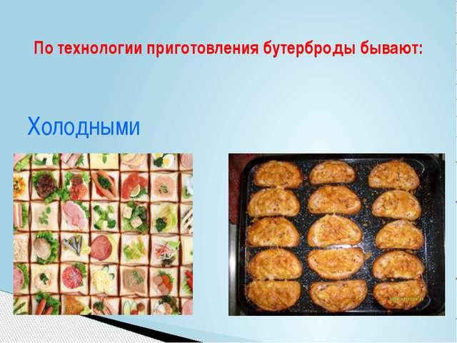 Холодными Горячими По технологии приготовления бутерброды бывают: