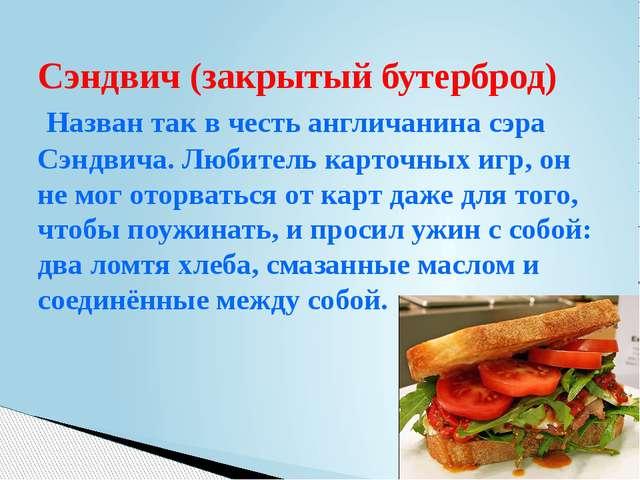 Сэндвич (закрытый бутерброд) Назван так в честь англичанина сэра Сэндвича. Лю...