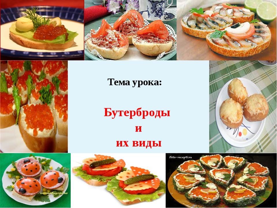 Тема урока: Бутерброды и их виды Цель: Научиться готовит бутерброды