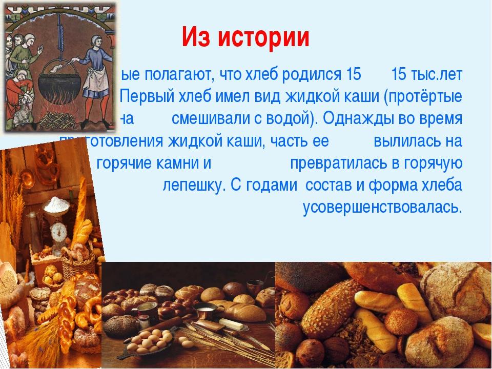 Ученые полагают, что хлеб родился 15 15 тыс.лет назад. Первый хлеб имел ви...