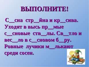 ВЫПОЛНИТЕ! С__сна стр__йна и кр__сива. Уходят в высь пр__мые с__сновые ств__л