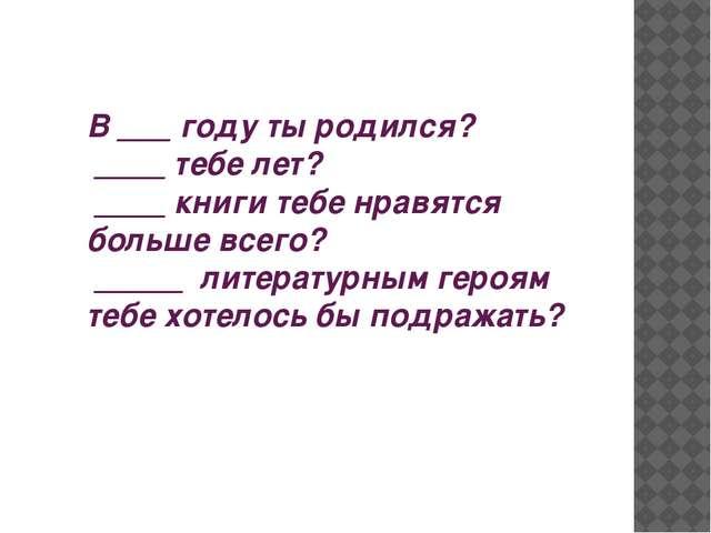 В ___ году ты родился? ____ тебе лет? ____ книги тебе нравятся больше всего?...