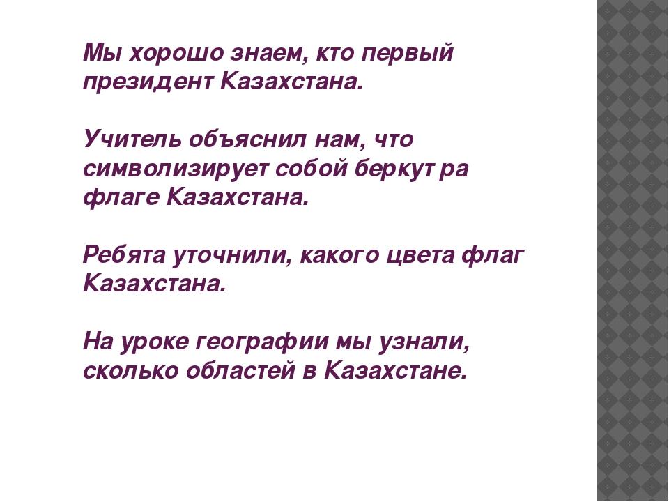 Мы хорошо знаем, кто первый президент Казахстана. Учитель объяснил нам, что с...