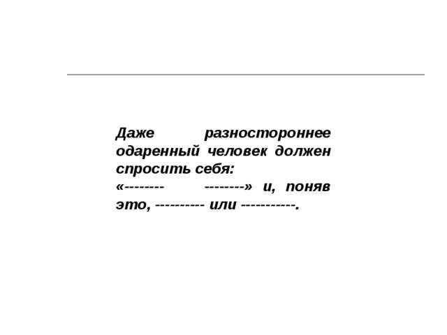 Даже разностороннее одаренный человек должен спросить себя: «-------- -------...