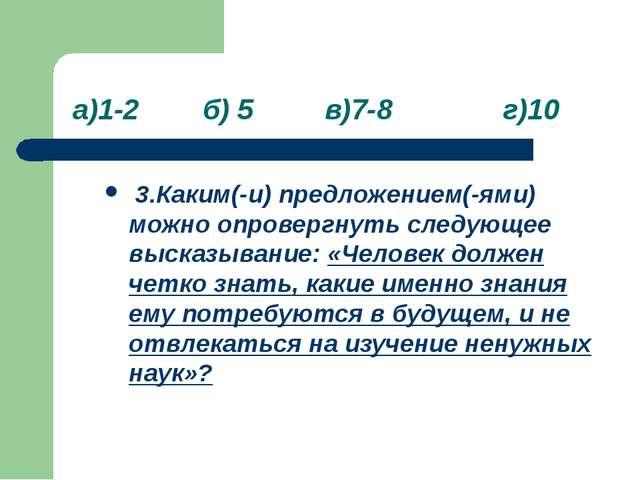 а)1-2 б) 5 в)7-8 г)10 3.Каким(-и) предложением(-ями) можно опровергнуть след...