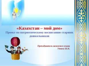 «Казахстан – мой дом» Проект по патриотическому воспитанию старших дошкольни