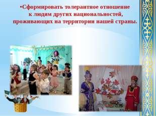 •Сформировать толерантное отношение к людям других национальностей, проживающ