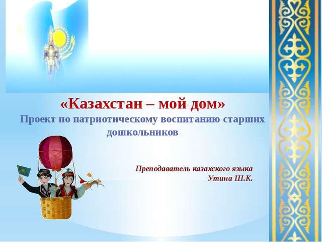 «Казахстан – мой дом» Проект по патриотическому воспитанию старших дошкольни...