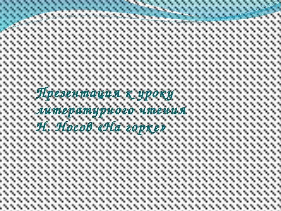 Презентация к уроку литературного чтения Н. Носов «На горке»