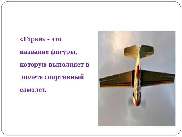 «Горка» - это название фигуры, которую выполняет в полете спортивный самолет.