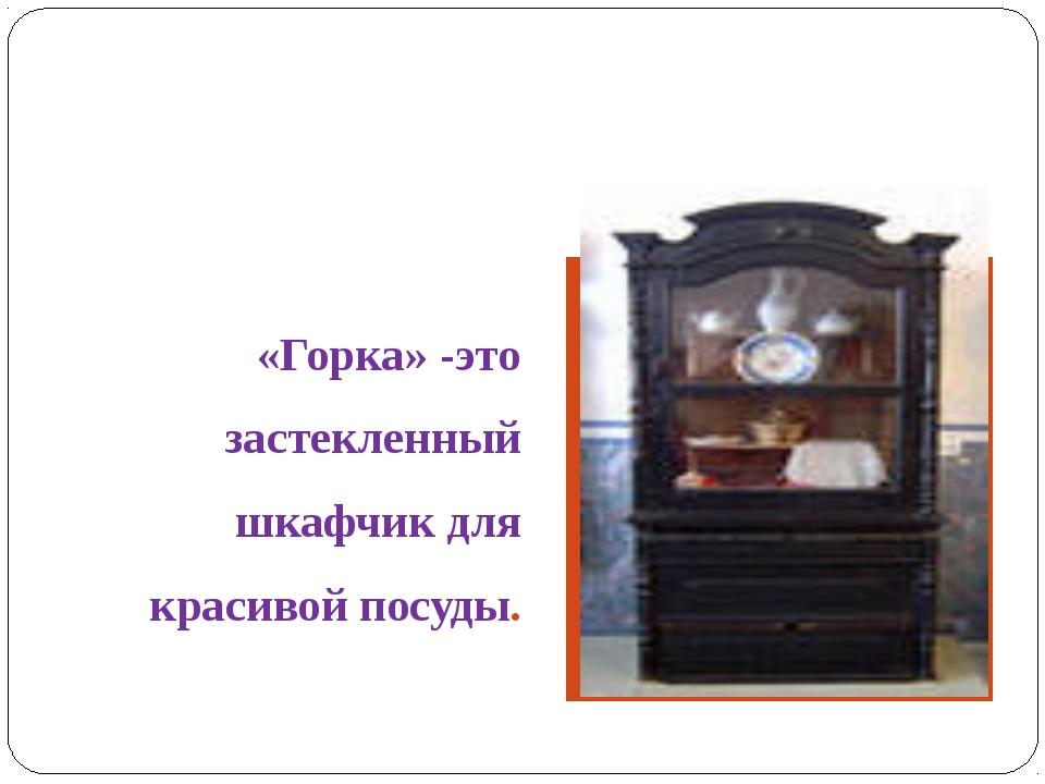 «Горка» -это застекленный шкафчик для красивой посуды.