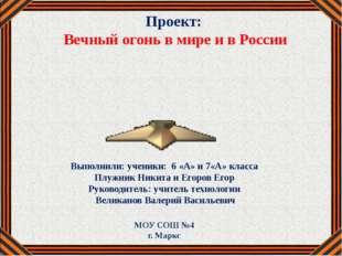 Проект: Вечный огонь в мире и в России Выполнили: ученики: 6 «А» и 7«А» класс