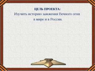 ЦЕЛЬ ПРОЕКТА: Изучить историю зажжения Вечного огня в мире и в России.