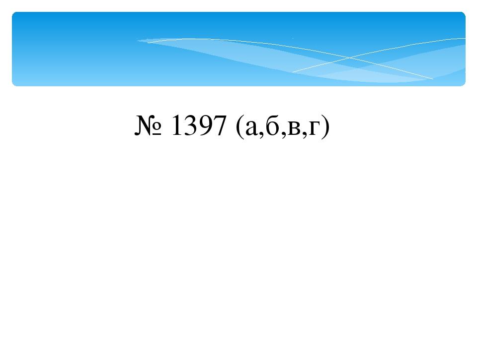 № 1397 (а,б,в,г)