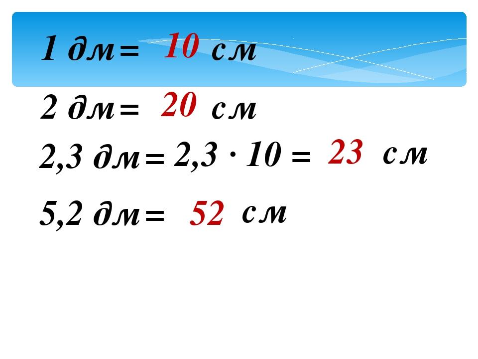 1 дм = см 2 дм = см 2,3 дм = 2,3 · 10 = см 5,2 дм = см 10 20 23 52