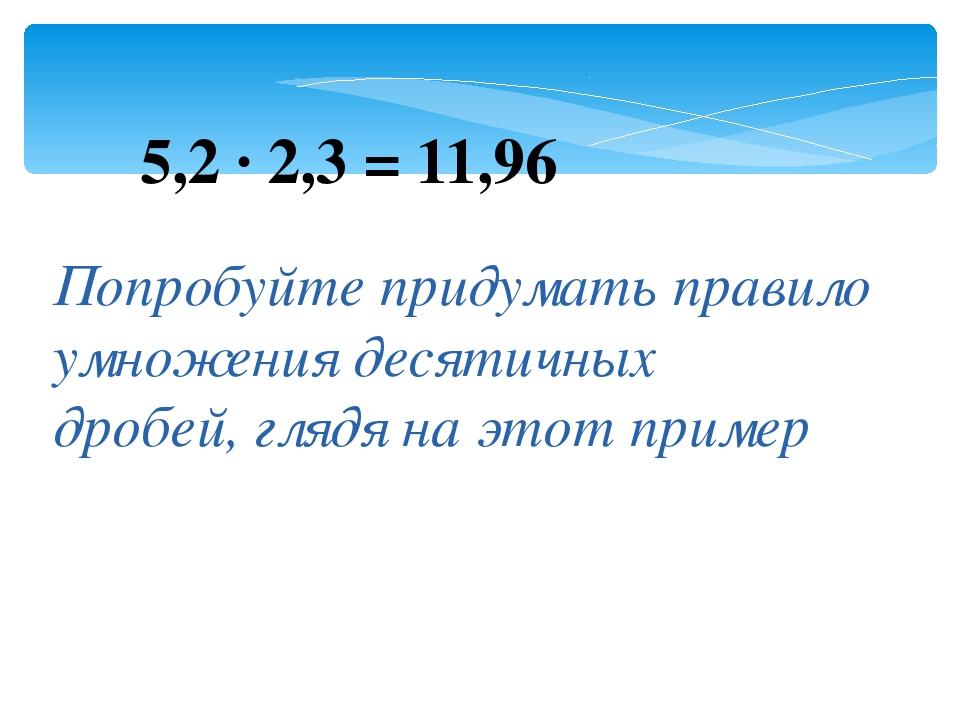 5,2 · 2,3 = 11,96 Попробуйте придумать правило умножения десятичных дробей, г...