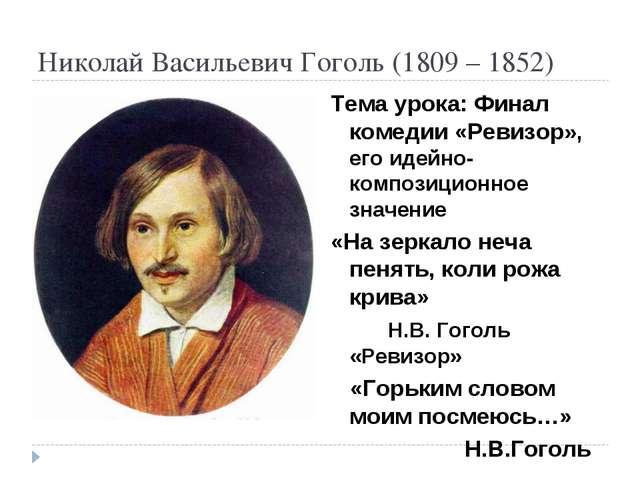 Николай Васильевич Гоголь (1809 – 1852) Тема урока: Финал комедии «Ревизор»,...