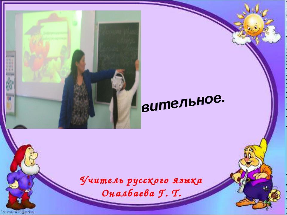 Имя существительное. Обобщающий урок Учитель русского языка Оналбаева Г. Т....