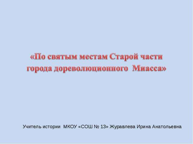 Учитель истории МКОУ «СОШ № 13» Журавлева Ирина Анатольевна