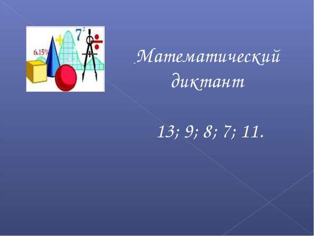 Математический диктант 13; 9; 8; 7; 11.
