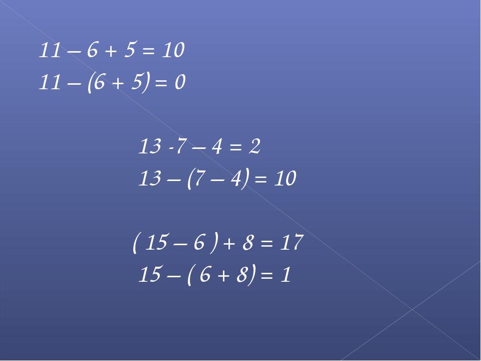 11 – 6 + 5 = 10 11 – (6 + 5) = 0 13 -7 – 4 = 2 13 – (7 – 4) = 10 ( 15 – 6 ) +...