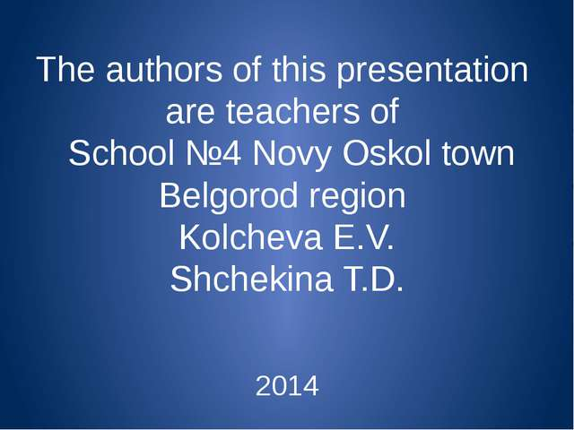 The authors of this presentation are teachers of School №4 Novy Oskol town Be...