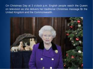 On Christmas Day at 3 o'clock p.m. English people watch the Queen on televisi