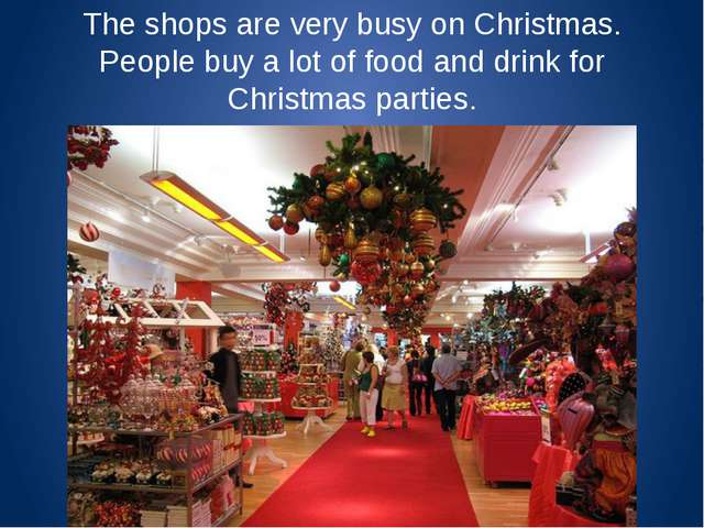 The shops are very busy on Christmas. People buy a lot of food and drink for...