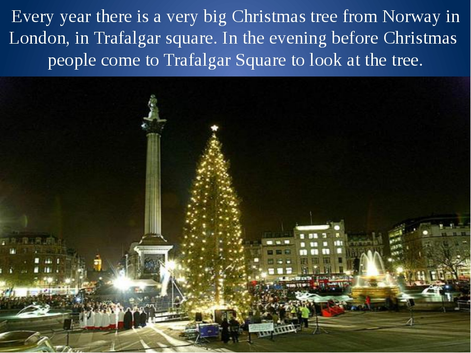 Every year there is a very big Christmas tree from Norway in London, in Trafa...