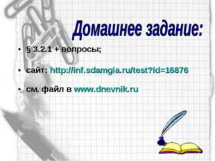 § 3.2.1 + вопросы; сайт: http://inf.sdamgia.ru/test?id=16876 см. файл в www.d