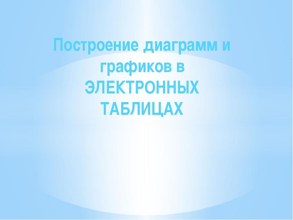 Построение диаграмм и графиков в ЭЛЕКТРОННЫХ ТАБЛИЦАХ