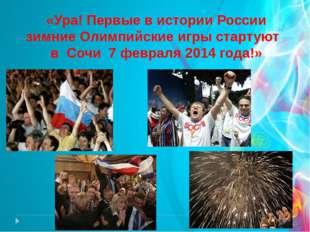 «Ура! Первые в истории России зимние Олимпийские игры стартуют в Сочи 7 февра