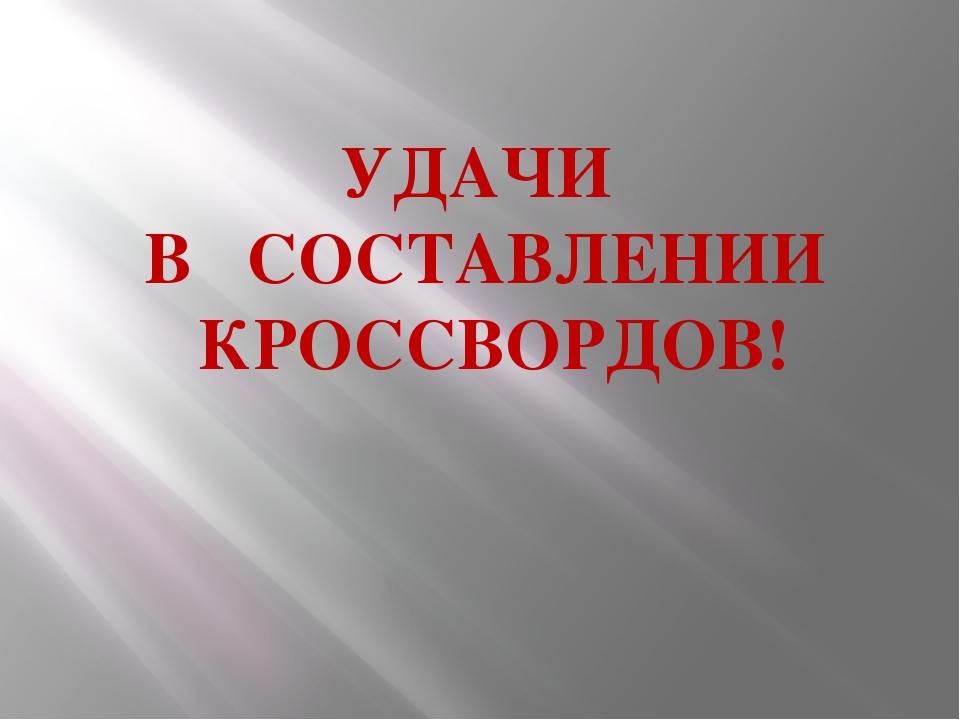 УДАЧИ В СОСТАВЛЕНИИ КРОССВОРДОВ!