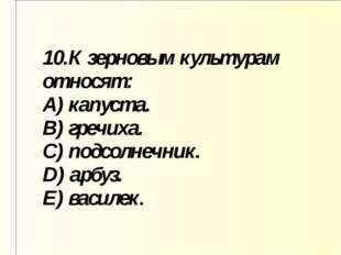 10.К зерновым культурам относят: A) капуста. B) гречиха. C) подсолнечник. D)