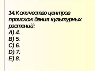 14.Количество центров происхождения культурных растений: A) 4. B) 5. C) 6. D)