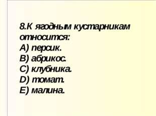 8.К ягодным кустарникам относится: A) персик. B) абрикос. C) клубника. D) том