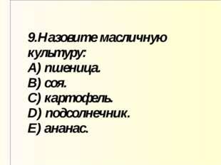 9.Назовите масличную культуру: A) пшеница. B) соя. C) картофель. D) подсолнеч