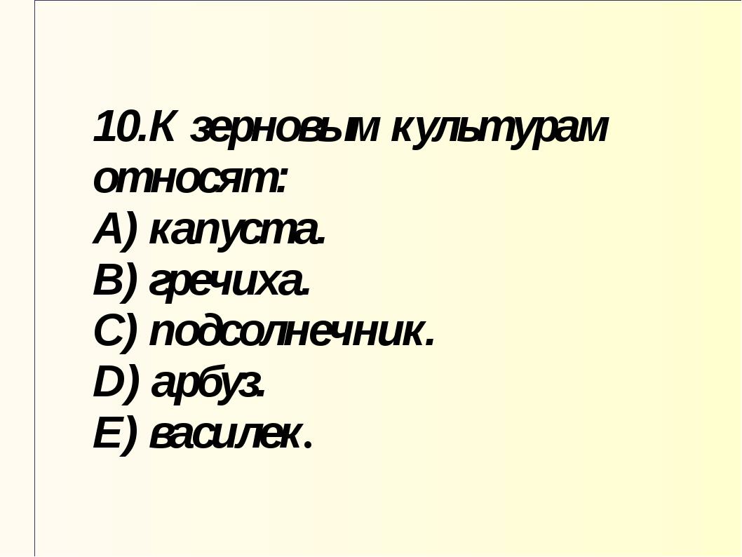 10.К зерновым культурам относят: A) капуста. B) гречиха. C) подсолнечник. D)...