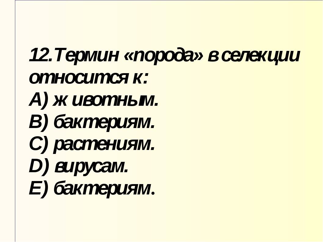 12.Термин «порода» в селекции относится к: A) животным. B) бактериям. C) раст...