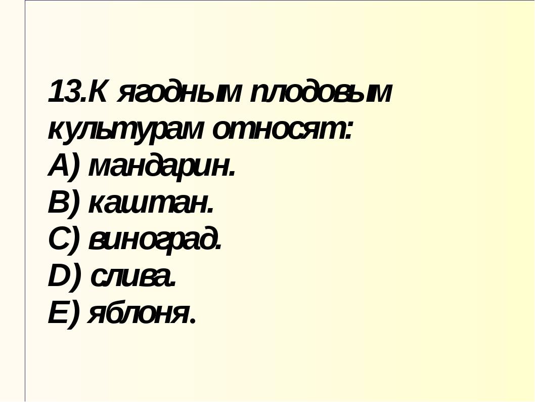 13.К ягодным плодовым культурам относят: A) мандарин. B) каштан. C) виноград....