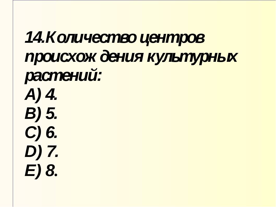14.Количество центров происхождения культурных растений: A) 4. B) 5. C) 6. D)...