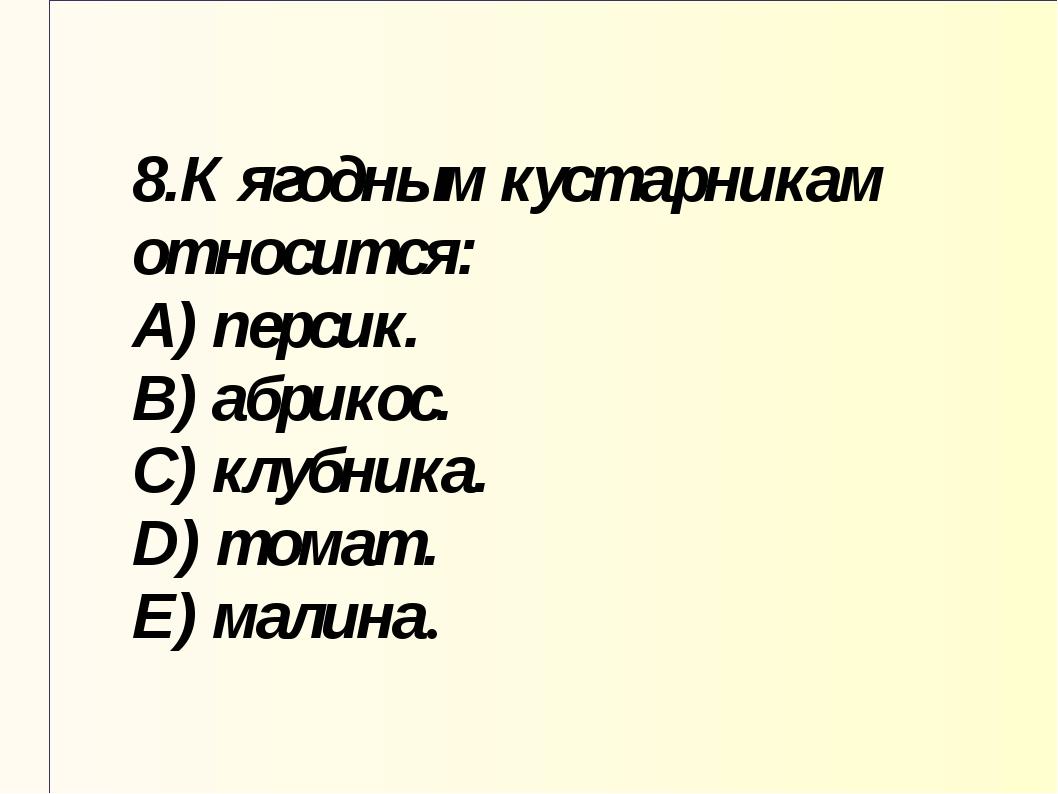 8.К ягодным кустарникам относится: A) персик. B) абрикос. C) клубника. D) том...