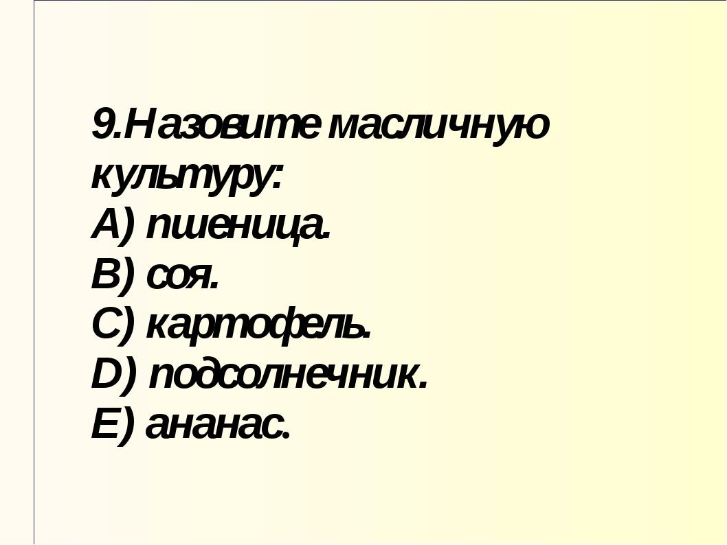 9.Назовите масличную культуру: A) пшеница. B) соя. C) картофель. D) подсолнеч...